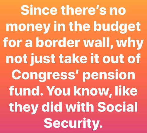 since no money in budget for border wall why not take congress pension like social security robbery