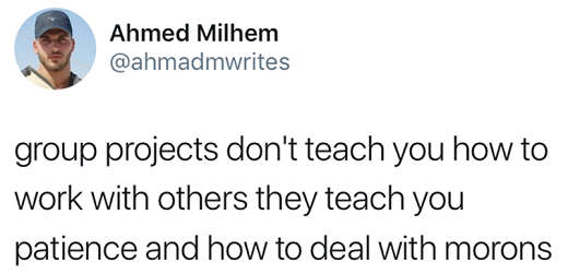 group projects dont treat you how to work with others teach patience and how to deal with morons
