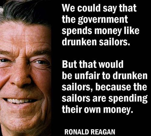 reagan government spends money like drunken sailors unfair theyre spending own money