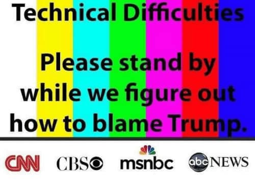 technical difficulties please stand by figure out how to blame trump cnn cbs msnbc abc