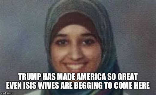 trump made america so great even isis wives begging to come here