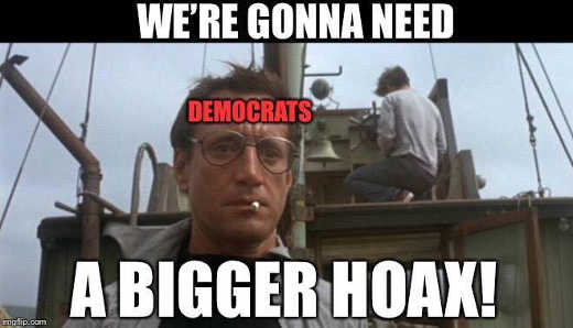 democrats were gonna need a bigger hoax jaws