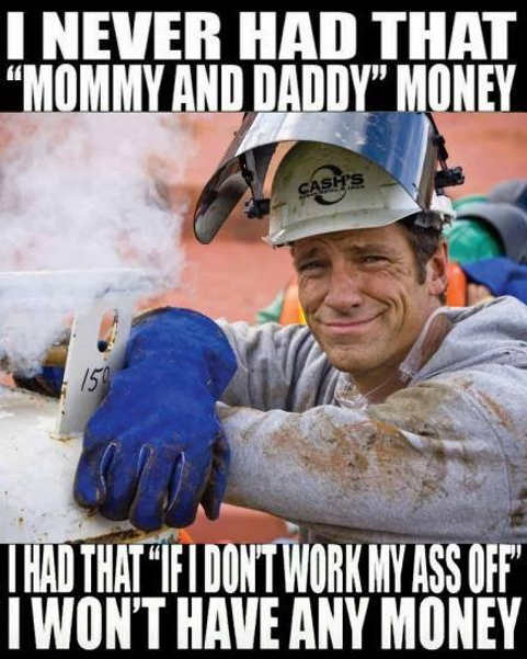 never had mommy and daddy money had to work ass off