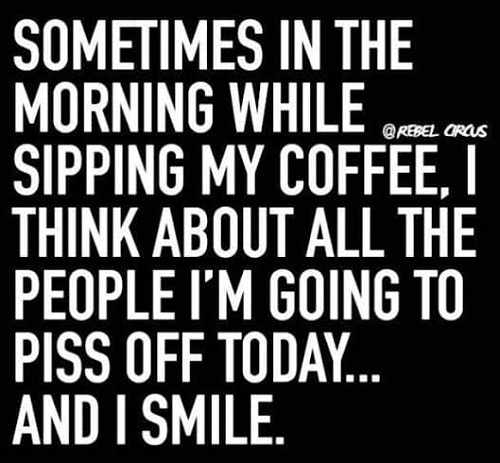 sometimes in morning think about all people going to piss off today and i smile