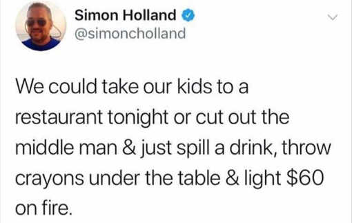 tweet we could take kids to restaurant or just light 60 on fire spill drinks cut out middle man