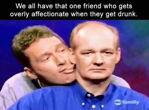 we all have one friend gets overly affectionate when drunk