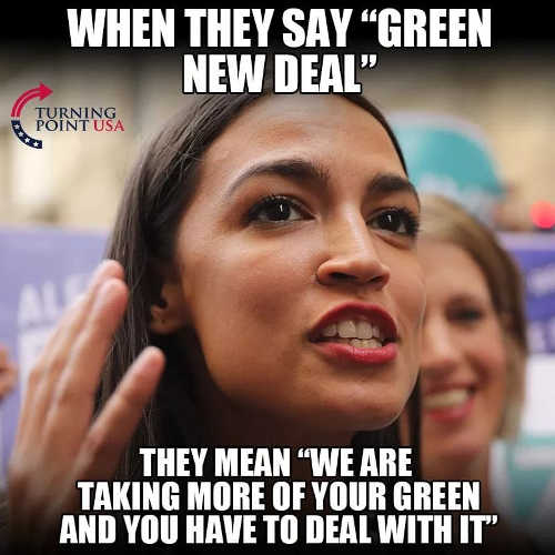 when they say green new deal they mean we are taking more of your green and you have to deal with it