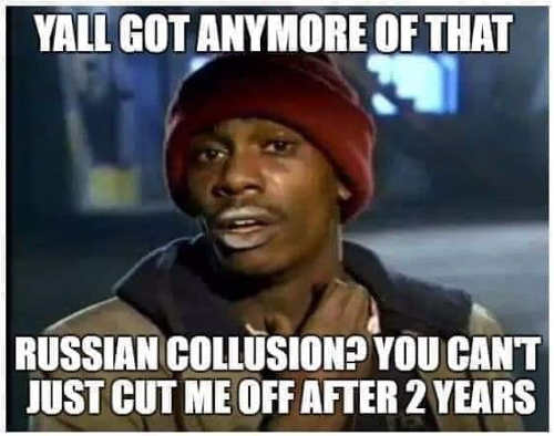 you got anymore of that russian collusion cut me off after 2 years