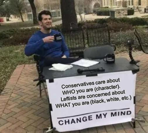 conservatives care about who you are leftists about what you are change my mind