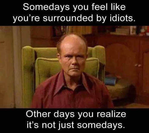 red foreman somedays surrounded by idiots seems not somedays