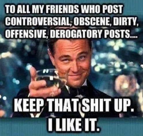 to all friends that post controversial obscene keep that shit up i like it