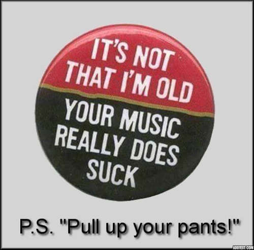 im not old your music really does suck pull up your pants