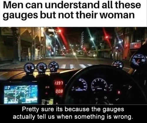 men dont understand women but understand gauges they tell when something wrong