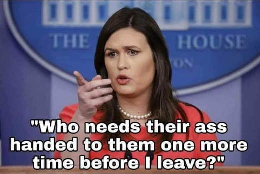 sarah sanders who needs their ass handed to them one more time before i leave