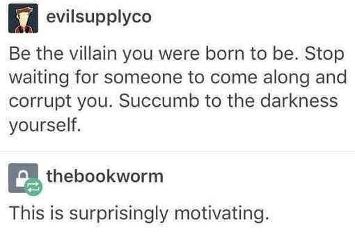 tweet be the villain you were meant to be succumb to the darkness this is surpringly motivating
