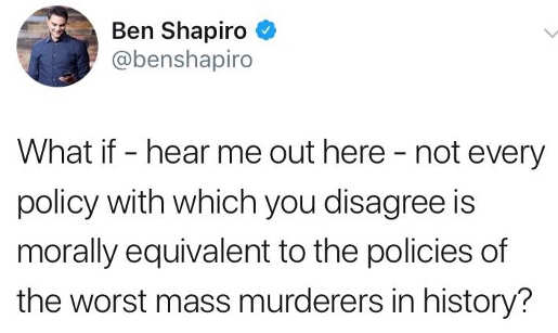 tweet ben shapiro what if not every policy with which you disagree equivalent to worst mass murderer in history