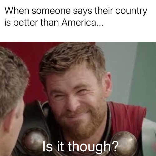when someone says their country is better than america thor is it though