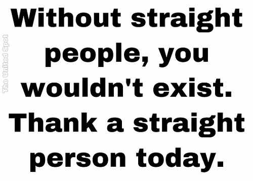 without straight people you wouldnt exist thank one today