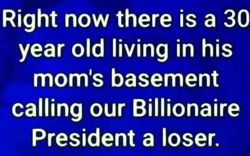 right now 30 year old living in moms basement calling billionaire president loser