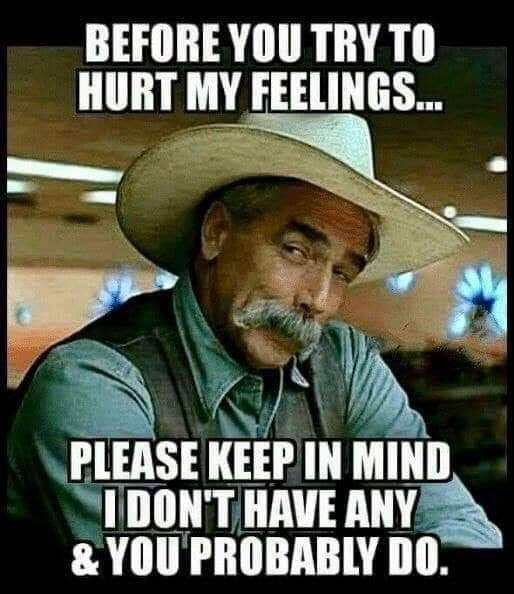 before you try to hurt my feelings remember i have none and you do sam elliot