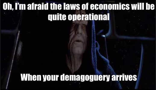no im afraid laws of economics will be quite operational when your demogaguery arrives