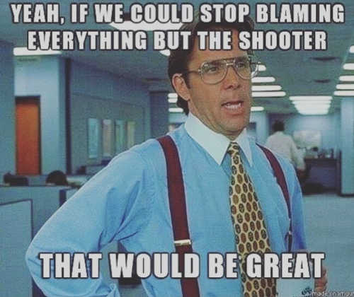 yeah if we could stop blaming everyone except the shooter that would be great