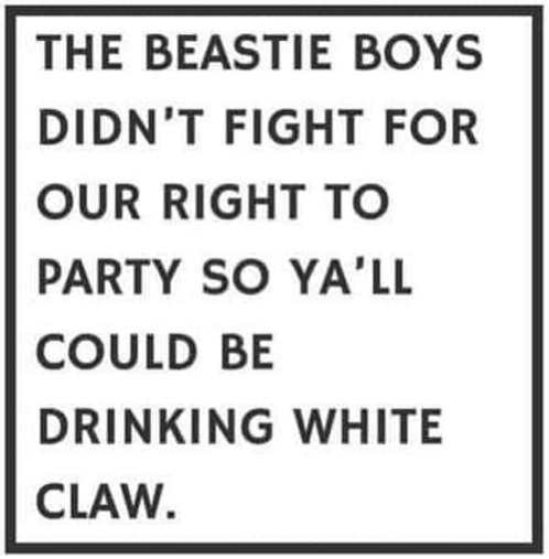 beastie boys didnt fight for right to party so you could be drinking white claw