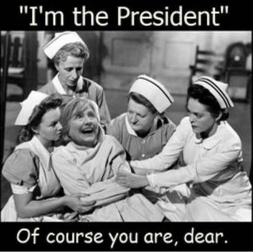 hillary clinton im the president of course you are dear nurses mental institution