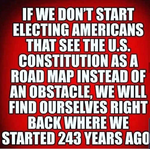 if we dont start electing americans see constitution as road map not obstacle back to 1700s