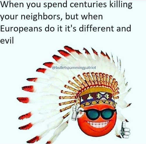 indians when you spend centuries killing each other but bad if europeans do it