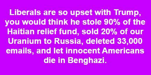 liberals so upset would think trump sold uranium to russia deleted 33000 emails let americans die in benghazi