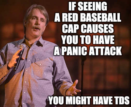 if seeing red cap causes panic attack might have tds trump derangement syndrome jeff foxworthy