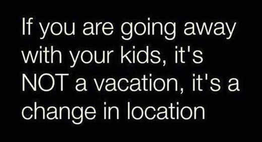 going away with kids is not vacation is change in location