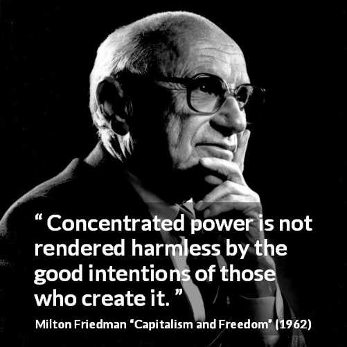 quote concentrated power not rendered harmless by good intentions of those who create it milton friedman