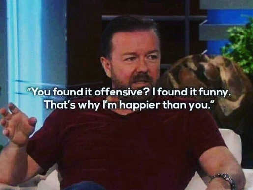 quote rickey gervais you found it offensive i found funny thats why im happier than you