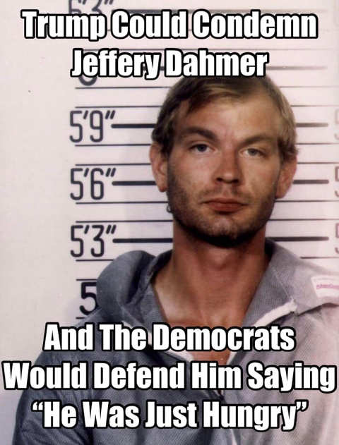 trump could condemn jeffrey dahmer democrats would say he was just hungry