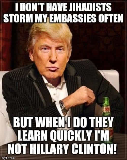 trump dont always have jihadists storm embassies they learn quickly im not hillary clinton