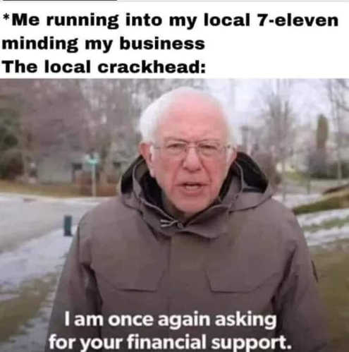 bernie sanders local crackhead i am once again asking for your financial support