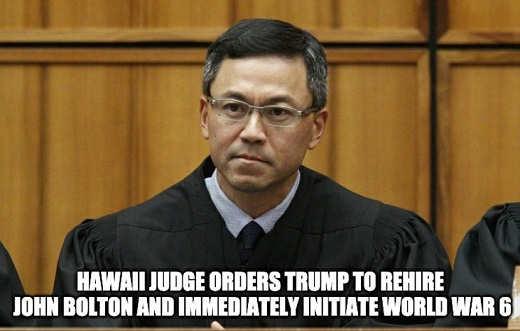 hawaii judge orders trump to rehire john bolton and initiate world war 6