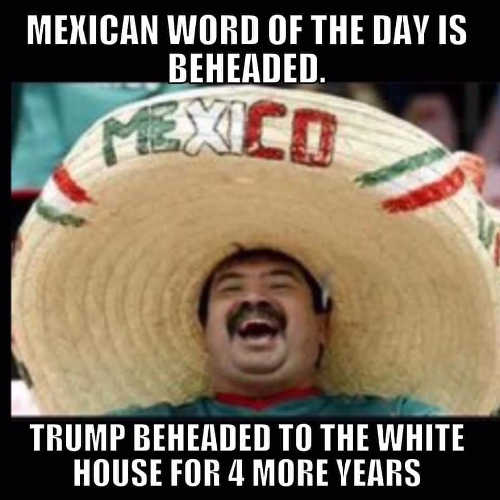mexican word of day trump beheaded to white house 4 more years