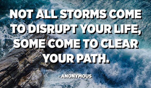 quote not all storms come to disrupt your life some come to clear your path