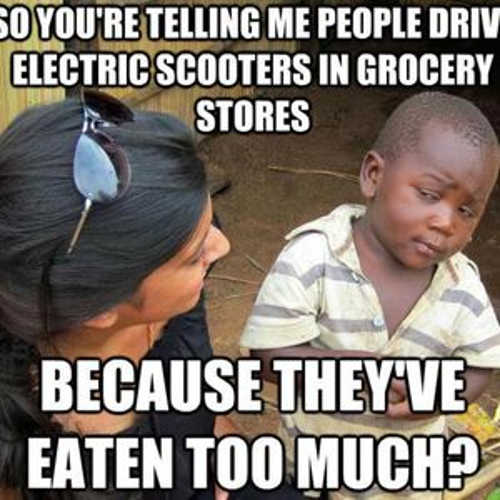 so youre telling me people drive electric scooters in grocery stores because theyve eaten too much