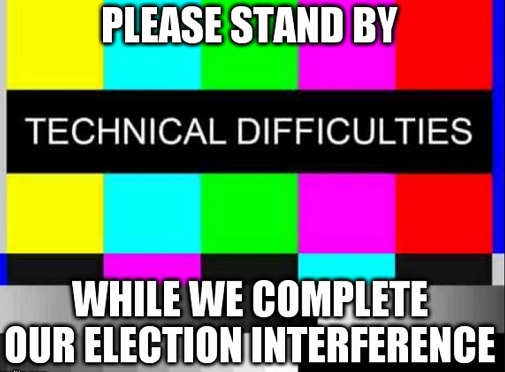 tv please stand by technical difficulties while we complete election interference