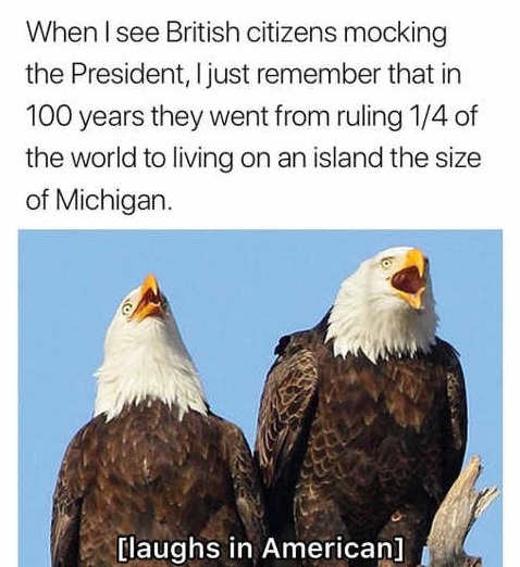 when i see british citizens mocking americans remember ruled 25 percent of world to living island size of michigan