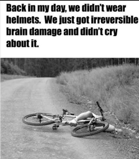 back in my day didnt wear helmets irreversible brain damage and didnt cry about it