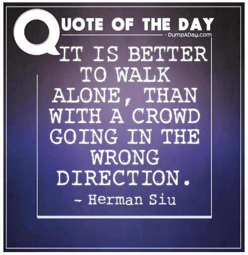 quote herman siu better walk alone than with crowd going wrong direction