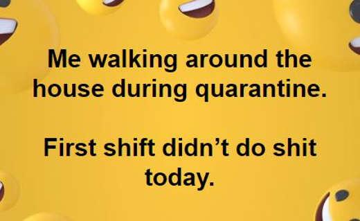 me walking around quarantine first shift didnt do shit today