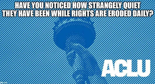 question have you noticed how quiet aclu has been lately