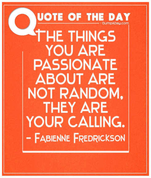 quote fredrickson things passionate about not random they are your calling