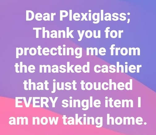 dear plexiglass thank you for protecting me from masked cashier touched every single item now taking home